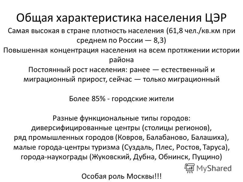 Общая характеристика населения ЦЭР Самая высокая в стране плотность населения (61,8 чел./кв.км при среднем по России 8,3) Повышенная концентрация населения на всем протяжении истории района Постоянный рост населения: ранее естественный и миграционный
