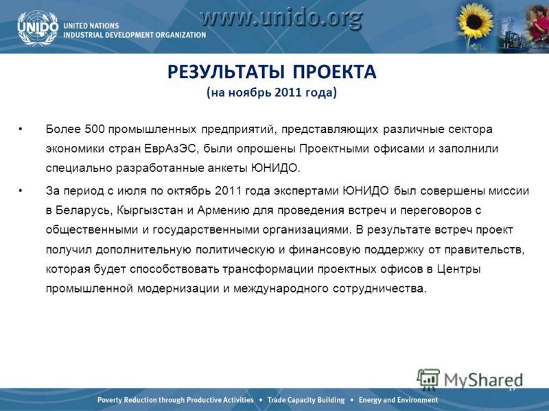 РЕЗУЛЬТАТЫ ПРОЕКТА (на ноябрь 2011 года) Более 500 промышленных предприятий, представляющих различные сектора экономики стран ЕврАзЭС, были опрошены Проектными офисами и заполнили специально разработанные анкеты ЮНИДО. За период с июля по октябрь 201