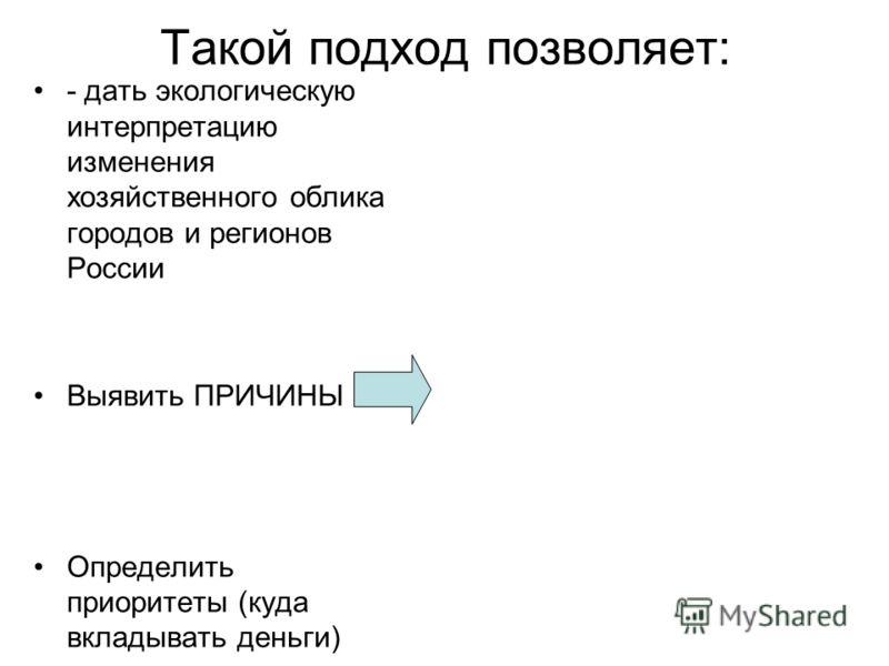 Такой подход позволяет: - дать экологическую интерпретацию изменения хозяйственного облика городов и регионов России Выявить ПРИЧИНЫ Определить приоритеты (куда вкладывать деньги)
