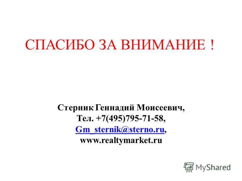 СПАСИБО ЗА ВНИМАНИЕ ! Стерник Геннадий Моисеевич, Тел. +7(495)795-71-58, Gm_sternik@sterno.ruGm_sternik@sterno.ru, www.realtymarket.ru
