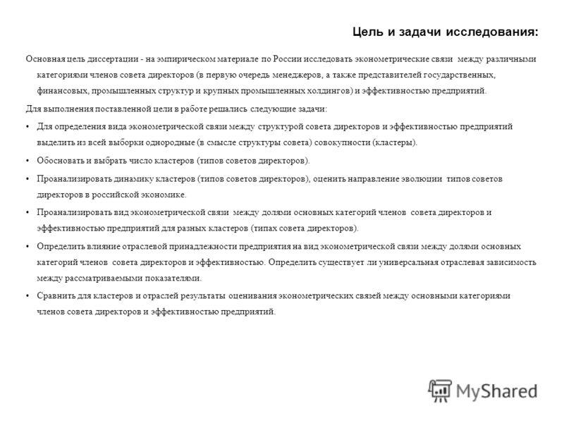 Цель и задачи исследования: Основная цель диссертации - на эмпирическом материале по России исследовать эконометрические связи между различными категориями членов совета директоров (в первую очередь менеджеров, а также представителей государственных,