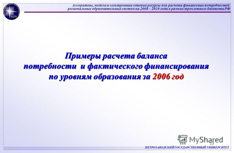 Алгоритмы, модели и электронные сетевые ресурсы для расчета финансовых потребностей региональных образовательных систем на 2008 – 2010 годы в рамках трехлетнего бюджета РФ ПЕТРОЗАВОДСКИЙ ГОСУДАРСТВЕННЫЙ УНИВЕРСИТЕТ 13 Примеры расчета баланса потребно