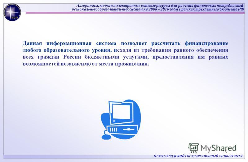 Алгоритмы, модели и электронные сетевые ресурсы для расчета финансовых потребностей региональных образовательных систем на 2008 – 2010 годы в рамках трехлетнего бюджета РФ ПЕТРОЗАВОДСКИЙ ГОСУДАРСТВЕННЫЙ УНИВЕРСИТЕТ 23 Данная информационная система по