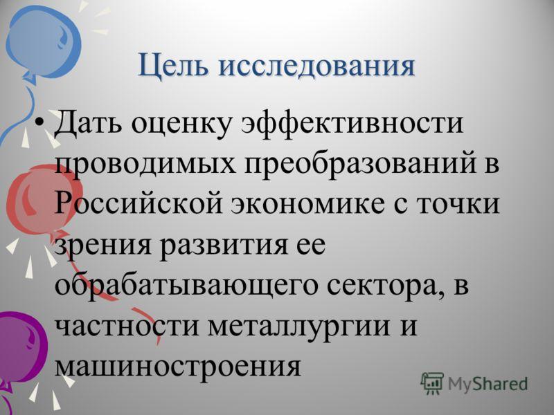 Цель исследования Дать оценку эффективности проводимых преобразований в Российской экономике с точки зрения развития ее обрабатывающего сектора, в частности металлургии и машиностроения