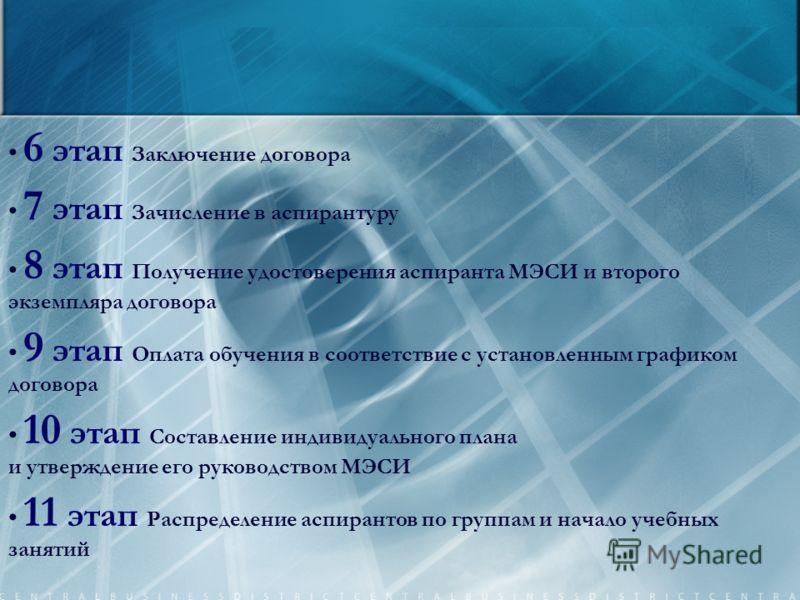 6 этап Заключение договора 7 этап Зачисление в аспирантуру 8 этап Получение удостоверения аспиранта МЭСИ и второго экземпляра договора 9 этап Оплата обучения в соответствие с установленным графиком договора 10 этап Составление индивидуального плана и