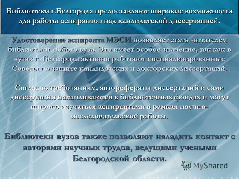 Библиотеки г.Белгорода предоставляют широкие возможности для работы аспирантов над кандидатской диссертацией. Удостоверение аспиранта МЭСИ позволяет стать читателем библиотеки любого вуза. Это имеет особое значение, так как в вузах г. Белгорода актив