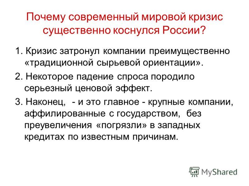 Почему современный мировой кризис существенно коснулся России? 1. Кризис затронул компании преимущественно «традиционной сырьевой ориентации». 2. Некоторое падение спроса породило серьезный ценовой эффект. 3. Наконец, - и это главное - крупные компан