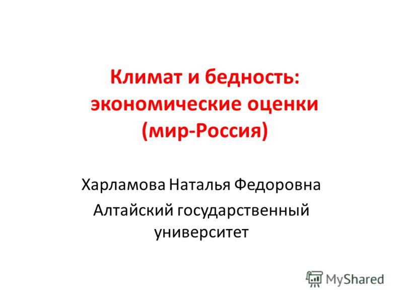 Климат и бедность: экономические оценки (мир-Россия) Харламова Наталья Федоровна Алтайский государственный университет