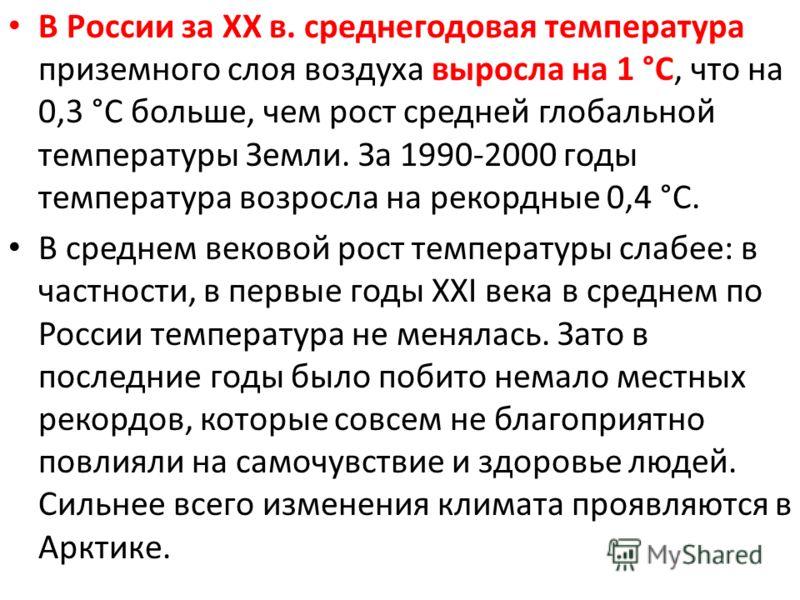 В России за XX в. среднегодовая температура приземного слоя воздуха выросла на 1 °C, что на 0,3 °C больше, чем рост средней глобальной температуры Земли. За 1990-2000 годы температура возросла на рекордные 0,4 °C. В среднем вековой рост температуры с