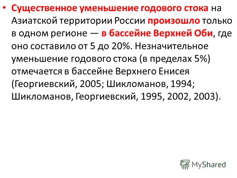 Существенное уменьшение годового стока на Азиатской территории России произошло только в одном регионе в бассейне Верхней Оби, где оно составило от 5 до 20%. Незначительное уменьшение годового стока (в пределах 5%) отмечается в бассейне Верхнего Енис