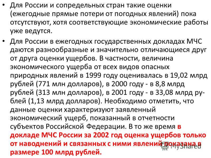 Для России и сопредельных стран такие оценки (ежегодные прямые потери от погодных явлений) пока отсутствуют, хотя соответствующие экономические работы уже ведутся. Для России в ежегодных государственных докладах МЧС даются разнообразные и значительно