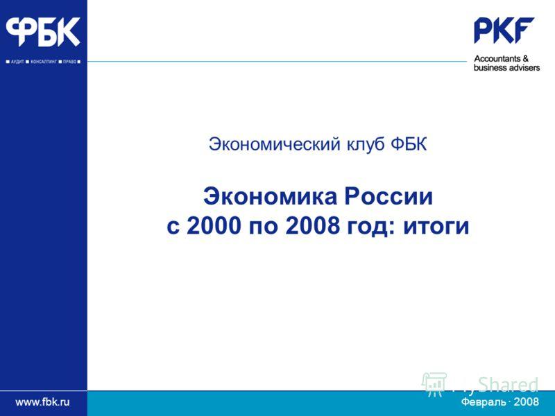 www.fbk.ru Февраль · 2008 Экономический клуб ФБК Экономика России с 2000 по 2008 год: итоги
