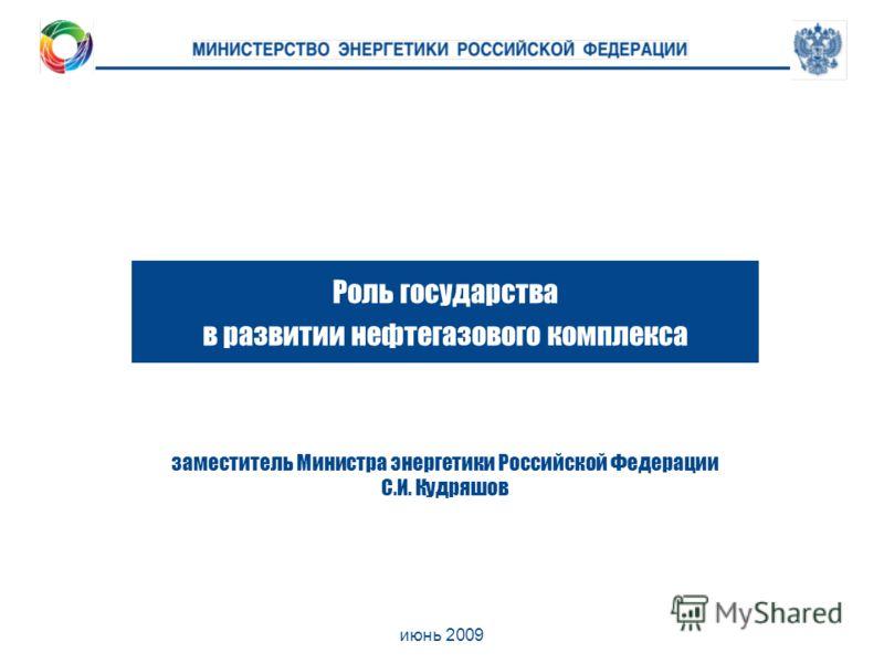 июнь 2009 Роль государства в развитии нефтегазового комплекса заместитель Министра энергетики Российской Федерации С.И. Кудряшов