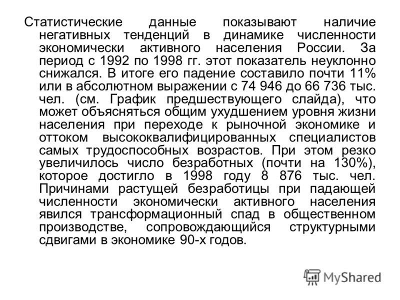 Статистические данные показывают наличие негативных тенденций в динамике численности экономически активного населения России. За период с 1992 по 1998 гг. этот показатель неуклонно снижался. В итоге его падение составило почти 11% или в абсолютном вы