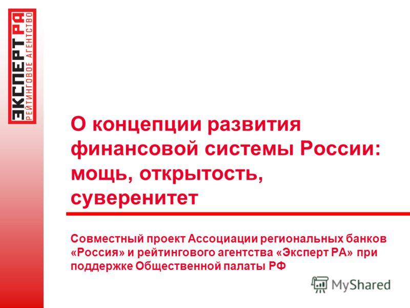 О концепции развития финансовой системы России: мощь, открытость, суверенитет Совместный проект Ассоциации региональных банков «Россия» и рейтингового агентства «Эксперт РА» при поддержке Общественной палаты РФ