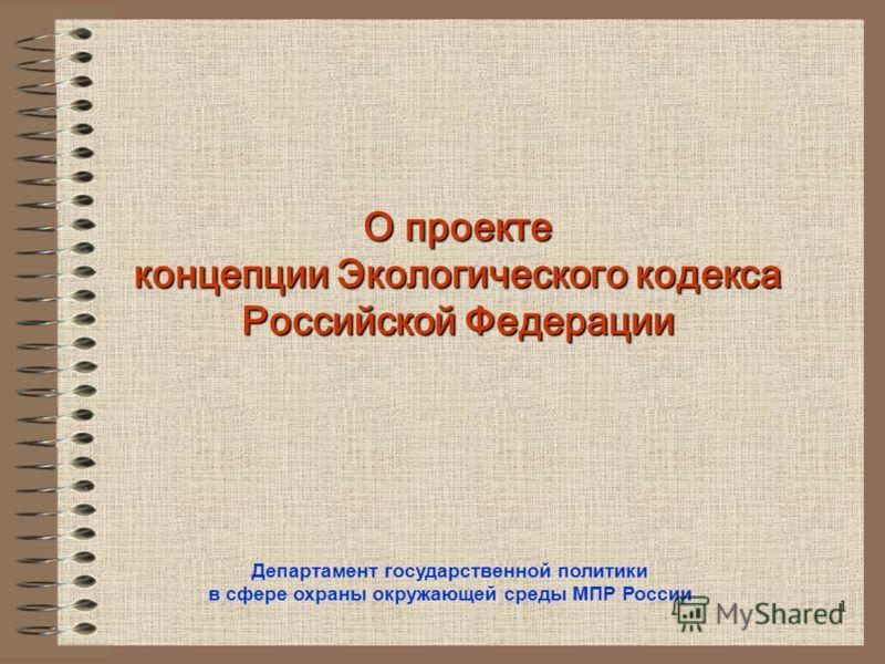 1 О проекте концепции Экологического кодекса Российской Федерации Департамент государственной политики в сфере охраны окружающей среды МПР России