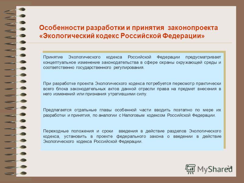 24 Особенности разработки и принятия законопроекта «Экологический кодекс Российской Федерации» Принятие Экологического кодекса Российской Федерации предусматривает концептуальное изменение законодательства в сфере охраны окружающей среды и соответств