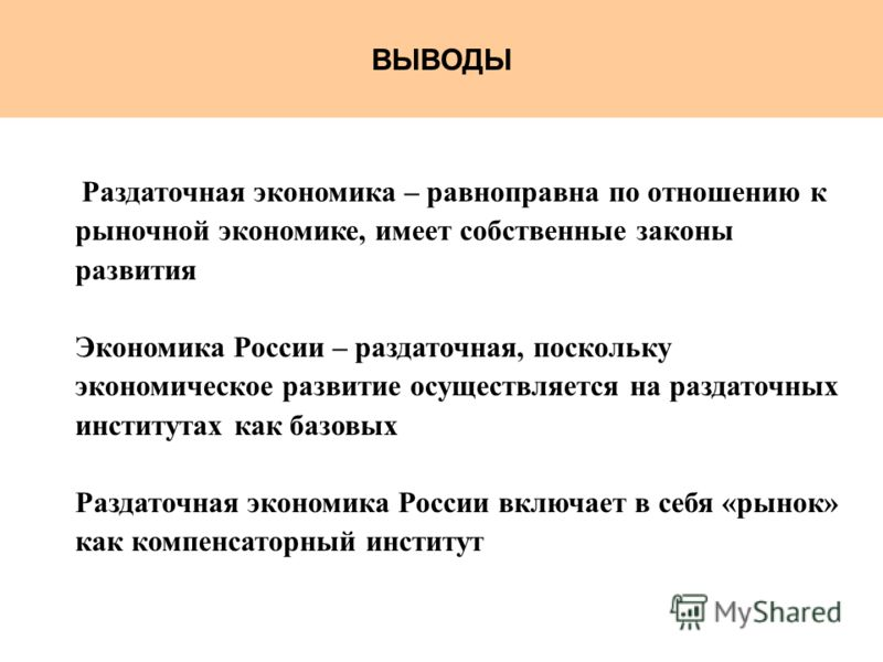 ВЫВОДЫ Раздаточная экономика – равноправна по отношению к рыночной экономике, имеет собственные законы развития Экономика России – раздаточная, поскольку экономическое развитие осуществляется на раздаточных институтах как базовых Раздаточная экономик