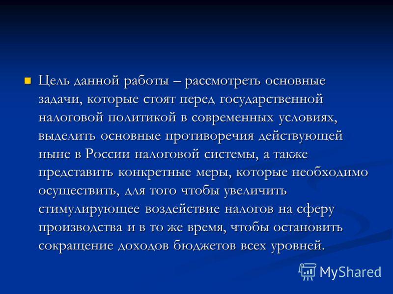 Цель данной работы – рассмотреть основные задачи, которые стоят перед государственной налоговой политикой в современных условиях, выделить основные противоречия действующей ныне в России налоговой системы, а также представить конкретные меры, которые