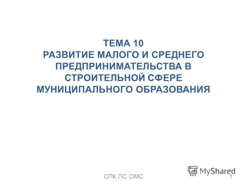ТЕМА 10 РАЗВИТИЕ МАЛОГО И СРЕДНЕГО ПРЕДПРИНИМАТЕЛЬСТВА В СТРОИТЕЛЬНОЙ СФЕРЕ МУНИЦИПАЛЬНОГО ОБРАЗОВАНИЯ 1СПК ПС ОМС