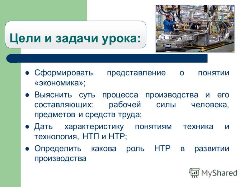 Цели и задачи урока: Сформировать представление о понятии «экономика»; Выяснить суть процесса производства и его составляющих: рабочей силы человека, предметов и средств труда; Дать характеристику понятиям техника и технология, НТП и НТР; Определить