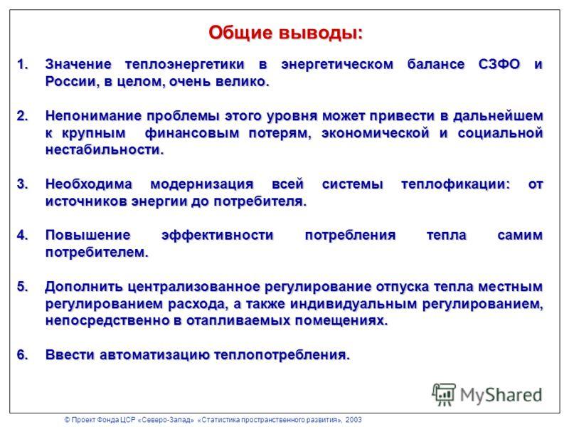 Общие выводы: 1.Значение теплоэнергетики в энергетическом балансе СЗФО и России, в целом, очень велико. 2.Непонимание проблемы этого уровня может привести в дальнейшем к крупным финансовым потерям, экономической и социальной нестабильности. 3.Необход