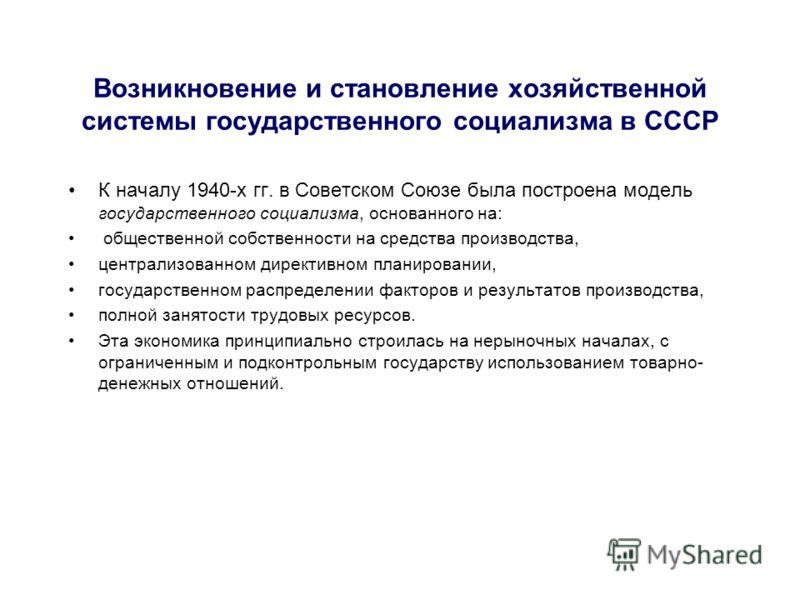 Возникновение и становление хозяйственной системы государственного социализма в СССР К началу 1940-х гг. в Советском Союзе была построена модель государственного социализма, основанного на: общественной собственности на средства производства, централ