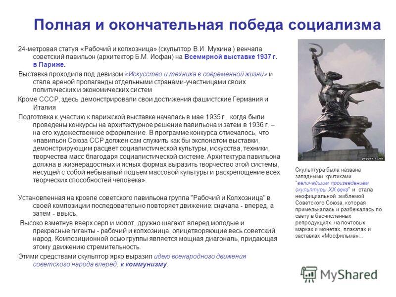 Полная и окончательная победа социализма 24-метровая статуя «Рабочий и колхозница» (скульптор В.И. Мухина ) венчала советский павильон (архитектор Б.М. Иофан) на Всемирной выставке 1937 г. в Париже. Выставка проходила под девизом «Искусство и техника