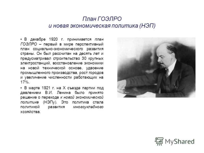 План ГОЭЛРО и новая экономическая политика (НЭП) В декабре 1920 г. принимается план ГОЭЛРО – первый в мире перспективный план социально-экономического развития страны. Он был рассчитан на десять лет и предусматривал строительство 30 крупных электрост