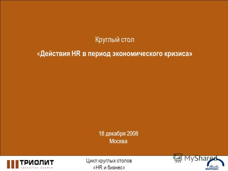 Круглый стол « Действия HR в период экономического кризиса» Цикл круглых столов «HR и бизнес» 18 декабря 2008 Москва