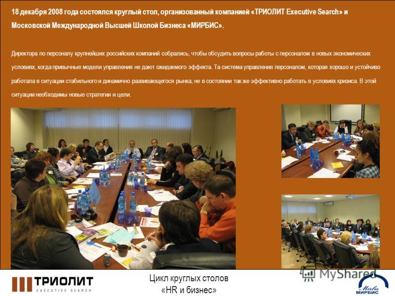 Цикл круглых столов «HR и бизнес» 18 декабря 2008 года состоялся круглый стол, организованный компанией «ТРИОЛИТ Executive Search» и Московской Международной Высшей Школой Бизнеса «МИРБИС». Директора по персоналу крупнейших российских компаний собрал