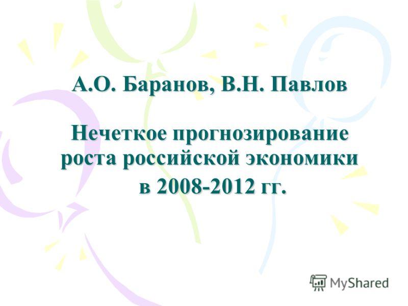 А.О. Баранов, В.Н. Павлов Нечеткое прогнозирование роста российской экономики в 2008-2012 гг.