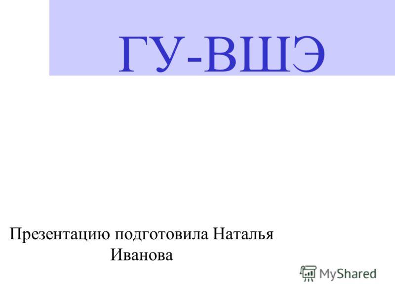 ГУ-ВШЭ Презентацию подготовила Наталья Иванова