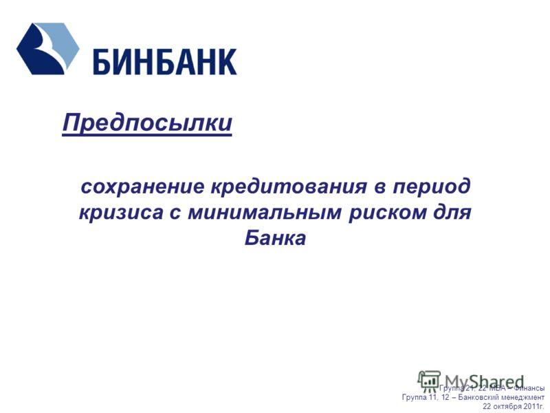 Предпосылки сохранение кредитования в период кризиса с минимальным риском для Банка Группа 21, 22 МВА – Финансы Группа 11, 12 – Банковский менеджмент 22 октября 2011г.