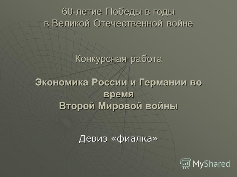 60-летие Победы в годы в Великой Отечественной войне Конкурсная работа Экономика России и Германии во время Второй Мировой войны Девиз «фиалка»