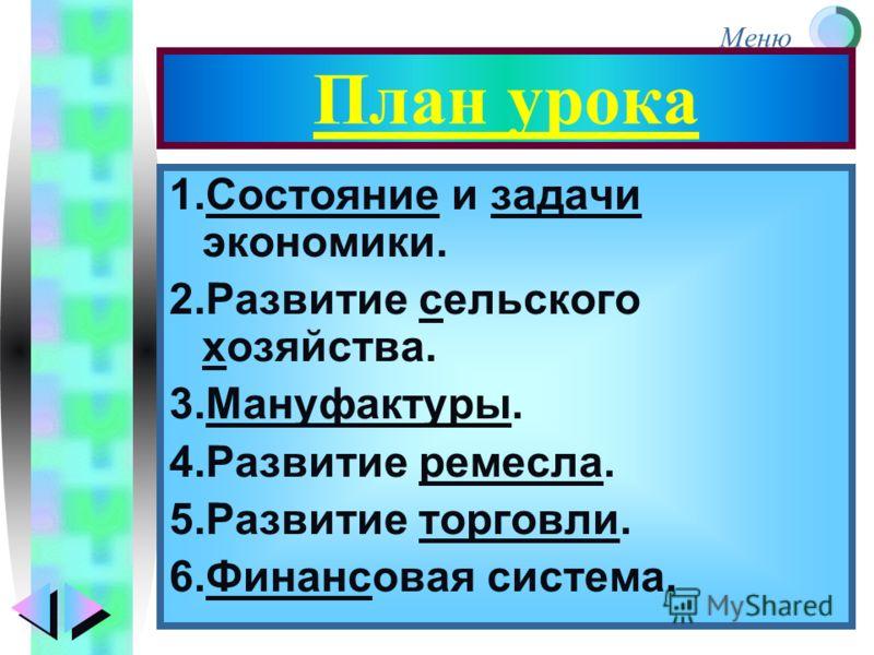 Меню План урока 1.Состояние и задачи экономики. 2.Развитие сельского хозяйства. 3.Мануфактуры. 4.Развитие ремесла. 5.Развитие торговли. 6.Финансовая система.