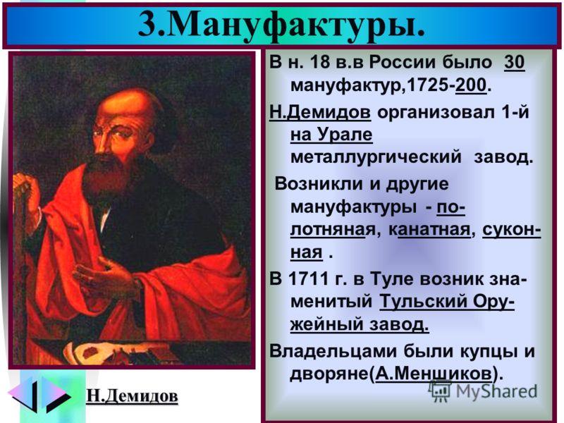 Меню В н. 18 в.в России было 30 мануфактур,1725-200. Н.Демидов организовал 1-й на Урале металлургический завод. Возникли и другие мануфактуры - по- лотняная, канатная, сукон- ная. В 1711 г. в Туле возник зна- менитый Тульский Ору- жейный завод. Владе