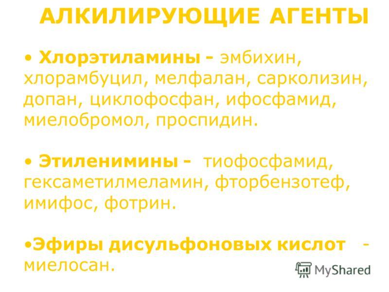 АЛКИЛИРУЮЩИЕ АГЕНТЫ Хлорэтиламины - эмбихин, хлорамбуцил, мелфалан, сарколизин, допан, циклофосфан, ифосфамид, миелобромол, проспидин. Этиленимины - тиофосфамид, гексаметилмеламин, фторбензотеф, имифос, фотрин. Эфиры дисульфоновых кислот - миелосан.