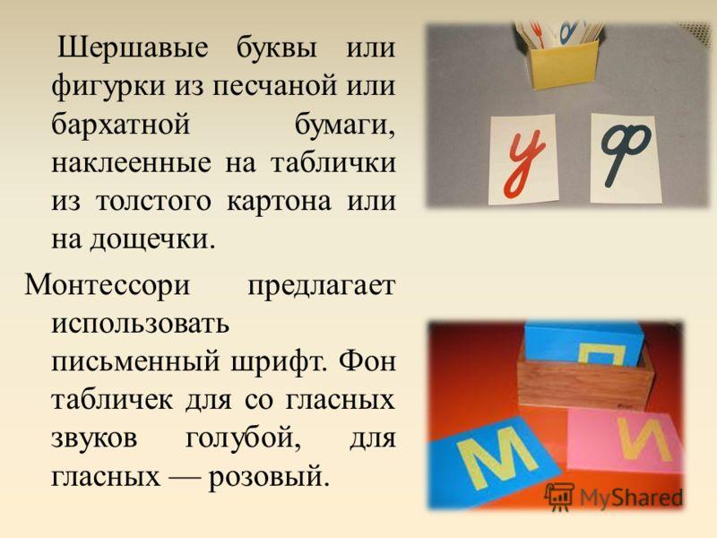 Шершавые буквы или фигурки из песчаной или бархатной бумаги, наклеенные на таблички из толстого картона или на дощечки. Монтессори предлагает использовать письменный шрифт. Фон табличек для со гласных звуков голубой, для гласных розовый.