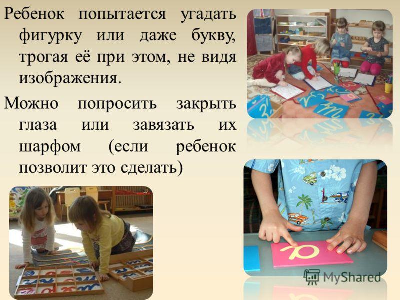 Ребенок попытается угадать фигурку или даже букву, трогая её при этом, не видя изображения. Можно попросить закрыть глаза или завязать их шарфом (если ребенок позволит это сделать)