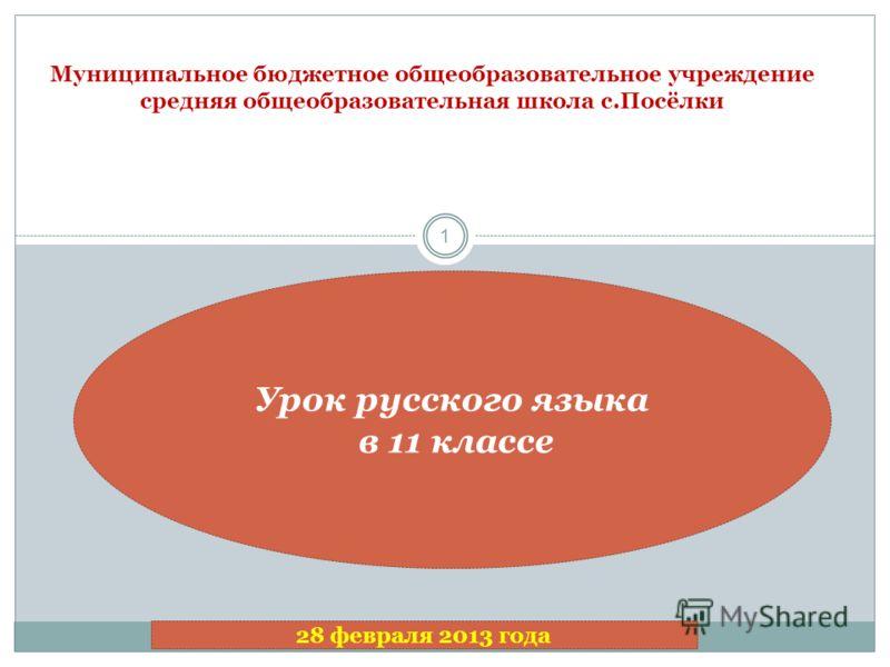 1 Муниципальное бюджетное общеобразовательное учреждение средняя общеобразовательная школа с.Посёлки Урок русского языка в 11 классе 28 февраля 2013 года