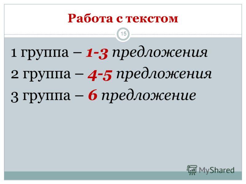 15 1 группа – 1-3 предложения 2 группа – 4-5 предложения 3 группа – 6 предложение Работа с текстом