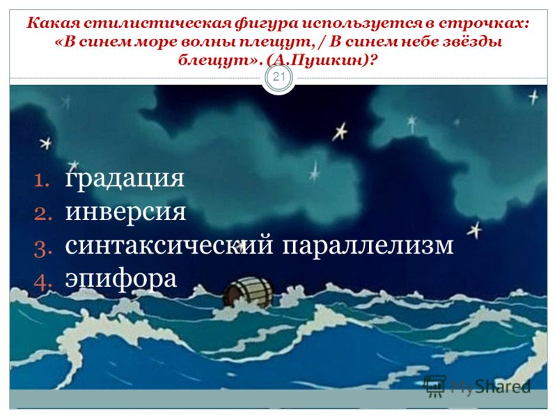 21 1. градация 2. инверсия 3. синтаксический параллелизм 4. эпифора Какая стилистическая фигура используется в строчках: «В синем море волны плещут, / В синем небе звёзды блещут». (А.Пушкин)?