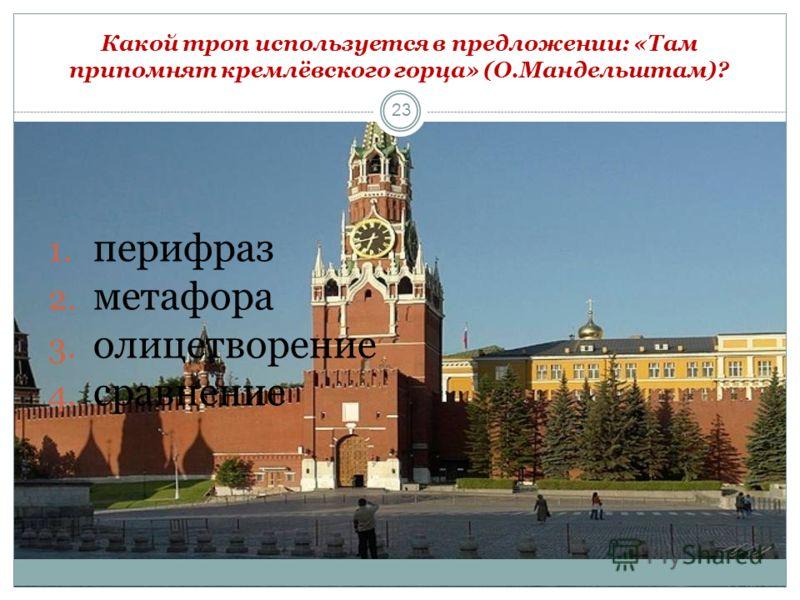 23 1. перифраз 2. метафора 3. олицетворение 4. сравнение Какой троп используется в предложении: «Там припомнят кремлёвского горца» (О.Мандельштам)?