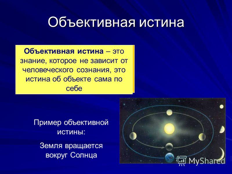 Объективная истина Объективная истина – это знание, которое не зависит от человеческого сознания, это истина об объекте сама по себе Пример объективной истины: Земля вращается вокруг Солнца