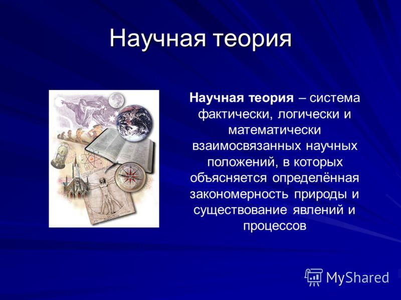 Научная теория Научная теория – система фактически, логически и математически взаимосвязанных научных положений, в которых объясняется определённая закономерность природы и существование явлений и процессов