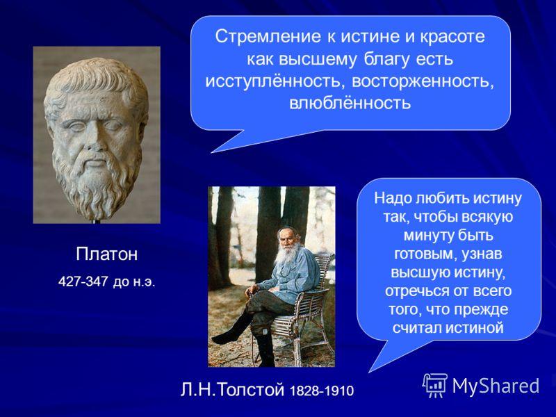 Платон 427-347 до н.э. Стремление к истине и красоте как высшему благу есть исступлённость, восторженность, влюблённость Л.Н.Толстой 1828-1910 Надо любить истину так, чтобы всякую минуту быть готовым, узнав высшую истину, отречься от всего того, что