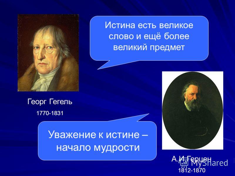 Георг Гегель 1770-1831 Истина есть великое слово и ещё более великий предмет А.И.Герцен 1812-1870 Уважение к истине – начало мудрости