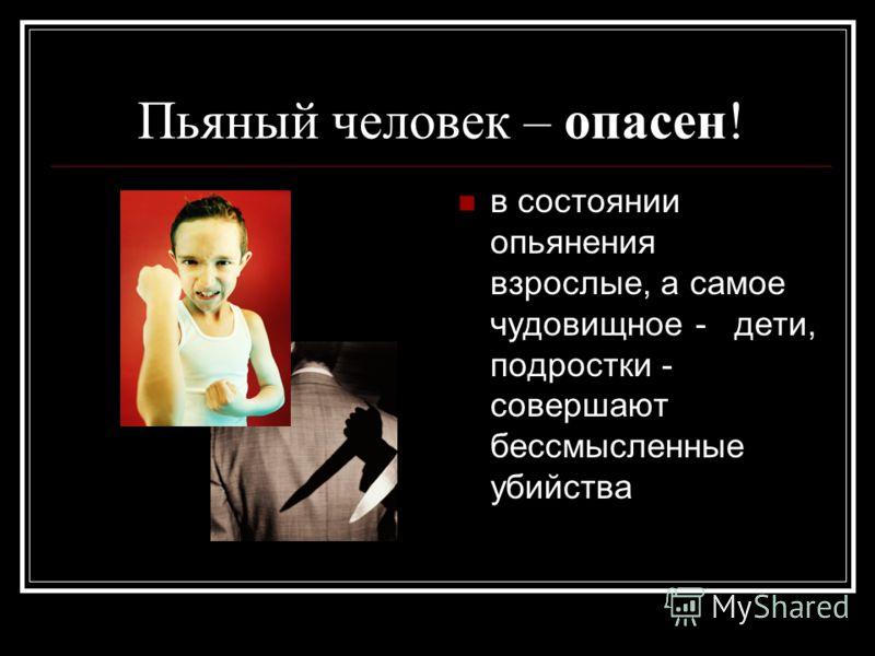 Пьяный человек – опасен! в состоянии опьянения взрослые, а самое чудовищное - дети, подростки - совершают бессмысленные убийства