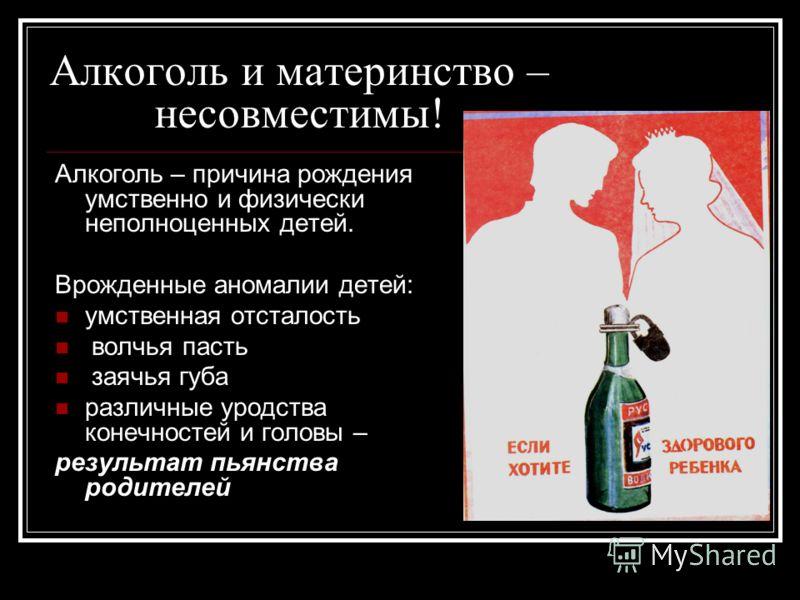 Алкоголь и материнство – несовместимы! Алкоголь – причина рождения умственно и физически неполноценных детей. Врожденные аномалии детей: умственная отсталость волчья пасть заячья губа различные уродства конечностей и головы – результат пьянства родит
